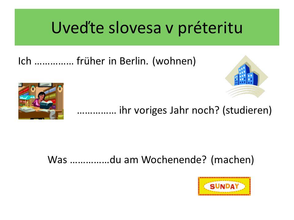 Uveďte slovesa v préteritu Ich …………… früher in Berlin.