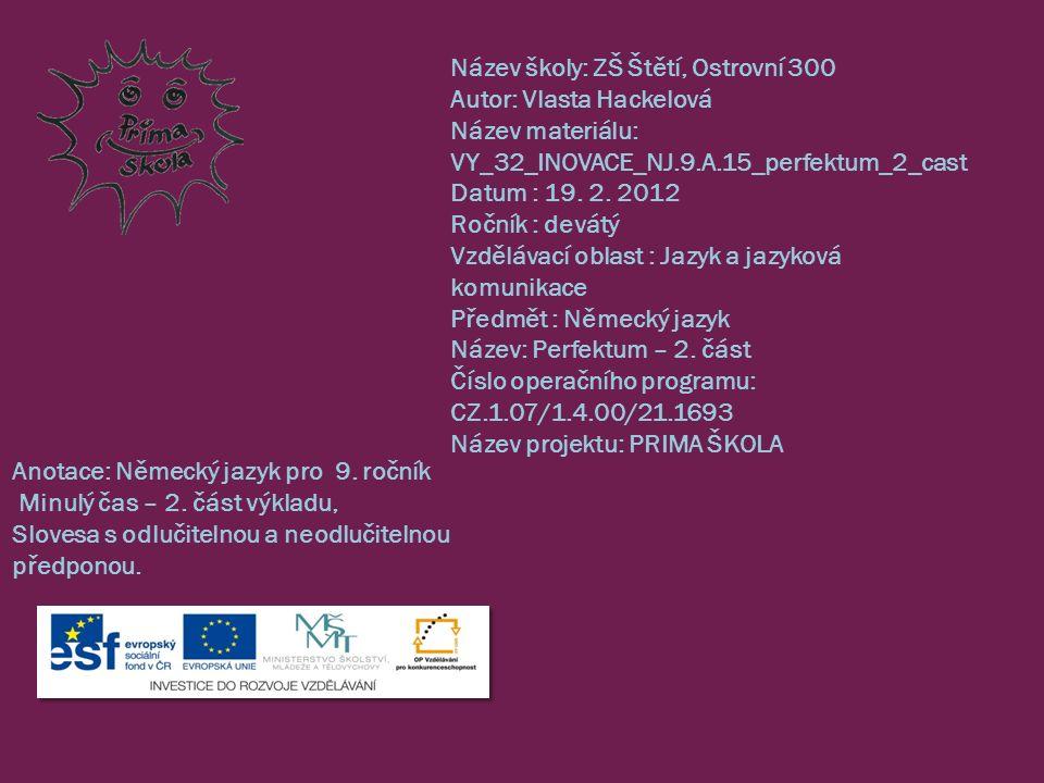 Název školy: ZŠ Štětí, Ostrovní 300 Autor: Vlasta Hackelová Název materiálu: VY_32_INOVACE_NJ.9.A.15_perfektum_2_cast Datum : 19. 2. 2012 Ročník : dev