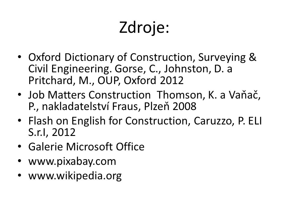 Zdroje: Oxford Dictionary of Construction, Surveying & Civil Engineering. Gorse, C., Johnston, D. a Pritchard, M., OUP, Oxford 2012 Job Matters Constr
