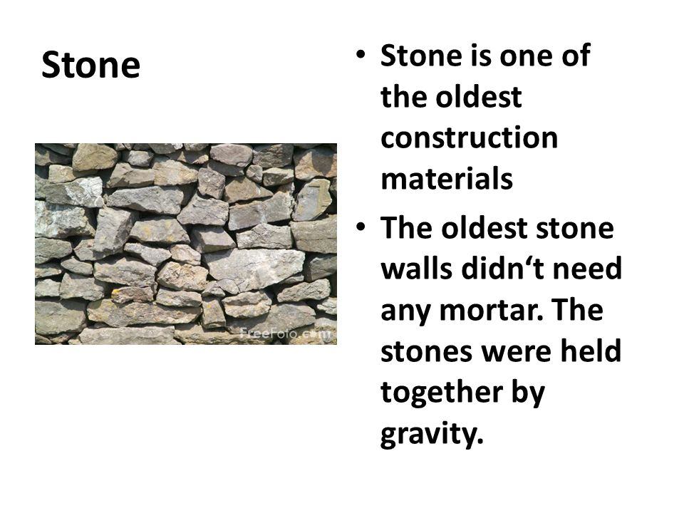 Stone Stone is one of the oldest construction materials The oldest stone walls didn't need any mortar. The stones were held together by gravity.