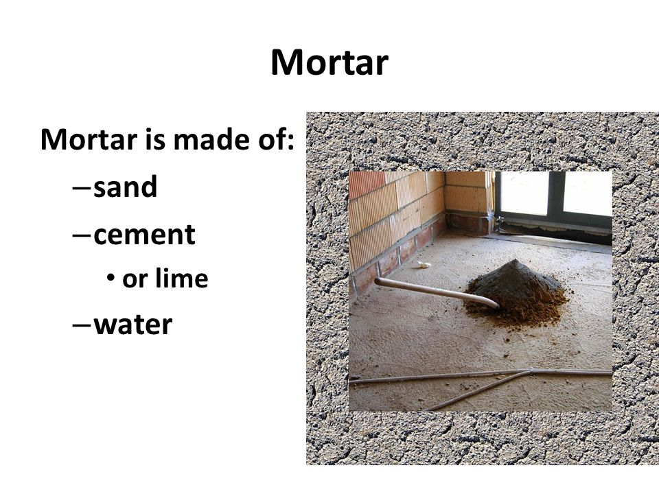 Mortar Mortar is made of: – sand – cement or lime – water