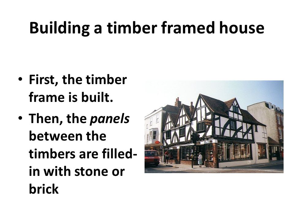 Building a timber framed house First, the timber frame is built. Then, the panels between the timbers are filled- in with stone or brick