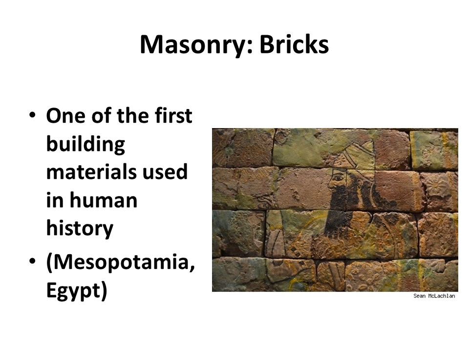 Masonry: Bricks One of the first building materials used in human history (Mesopotamia, Egypt)