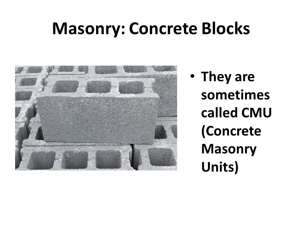 Masonry: Concrete Blocks They are sometimes called CMU (Concrete Masonry Units)