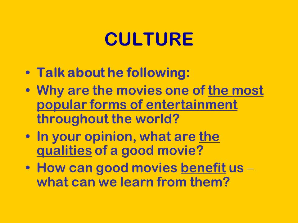 CULTURE Talk about he following: Why are the movies one of the most popular forms of entertainment throughout the world.