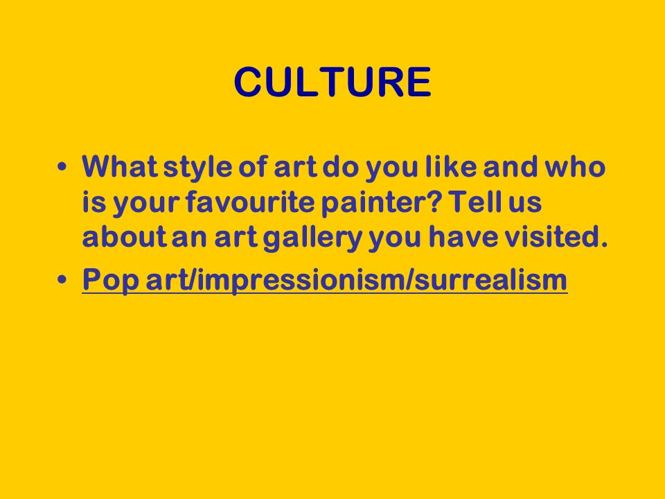 CULTURE What style of art do you like and who is your favourite painter.