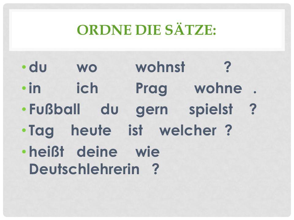 ORDNE DIE SÄTZE: du wowohnst? inichPragwohne. Fußball du gern spielst ? Tag heute ist welcher ? heißt deinewie Deutschlehrerin ?