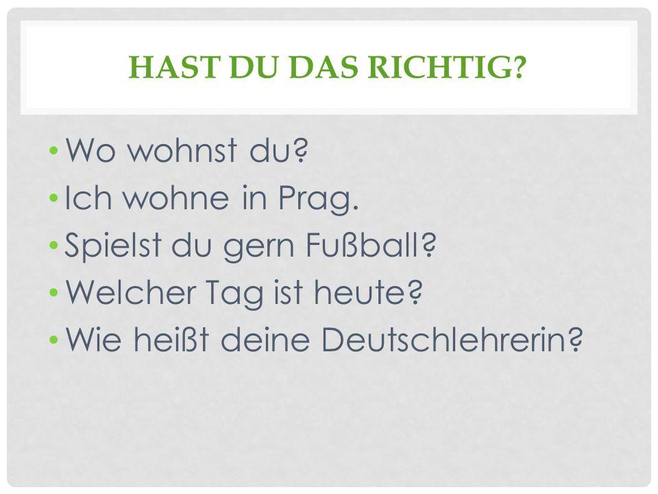 HAST DU DAS RICHTIG? Wo wohnst du? Ich wohne in Prag. Spielst du gern Fußball? Welcher Tag ist heute? Wie heißt deine Deutschlehrerin?