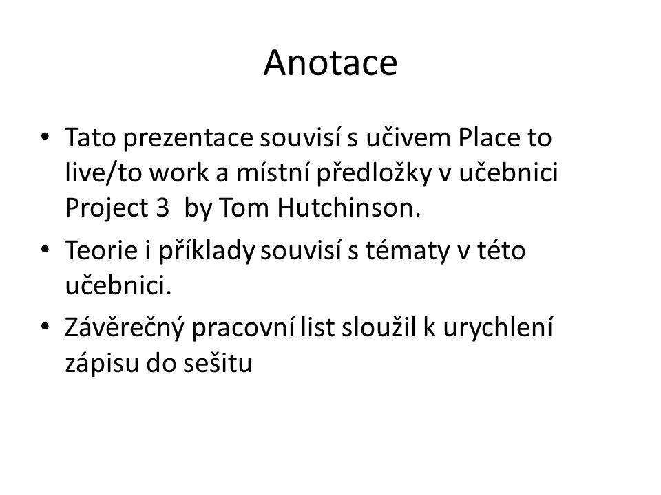 Anotace Tato prezentace souvisí s učivem Place to live/to work a místní předložky v učebnici Project 3 by Tom Hutchinson. Teorie i příklady souvisí s