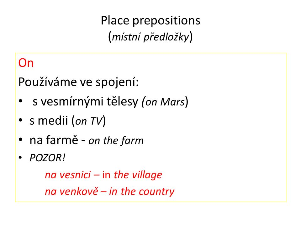 Place prepositions ( místní předložky ) On Používáme ve spojení: s vesmírnými tělesy ( on Mars ) s medii ( on TV ) na farmě - on the farm POZOR! na ve