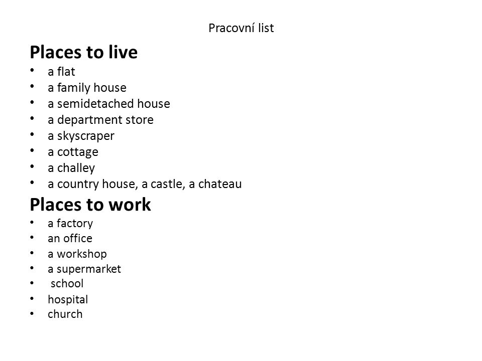 Pracovní list Places to live a flat a family house a semidetached house a department store a skyscraper a cottage a challey a country house, a castle, a chateau Places to work a factory an office a workshop a supermarket school hospital church