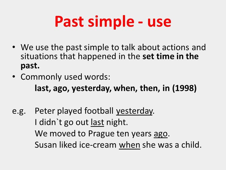 Past simple - use We use the past simple to talk about actions and situations that happened in the set time in the past.