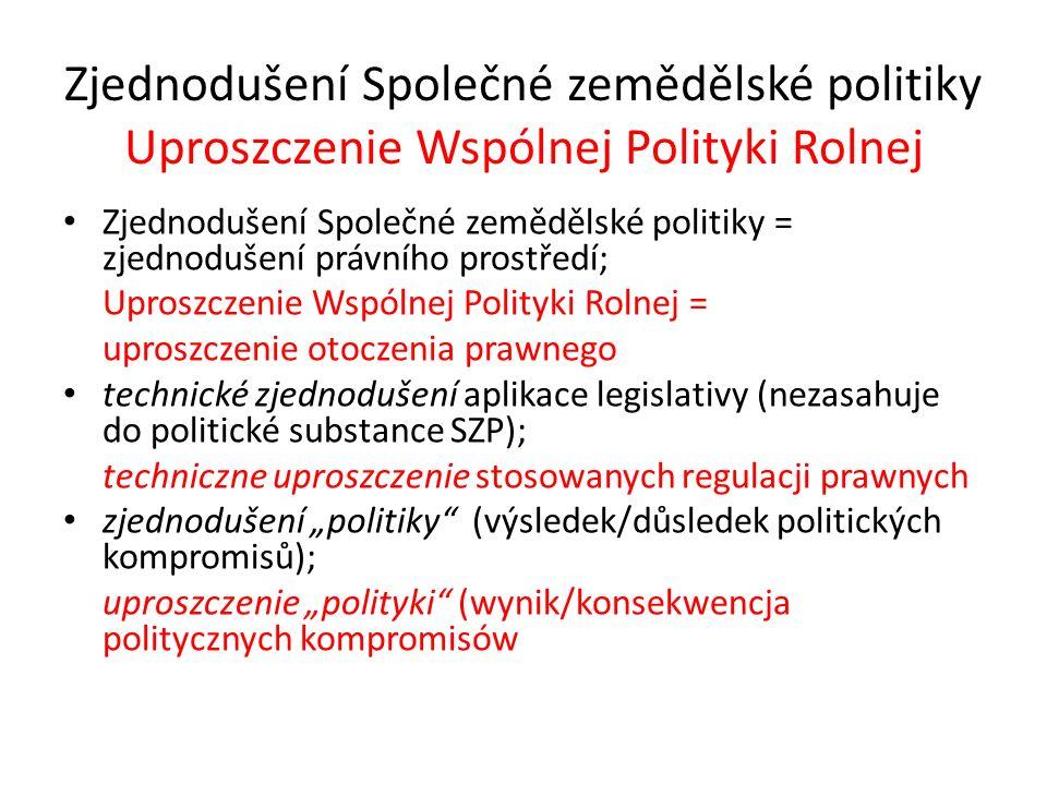 """Zjednodušení Společné zemědělské politiky Uproszczenie Wspólnej Polityki Rolnej Zjednodušení Společné zemědělské politiky = zjednodušení právního prostředí; Uproszczenie Wspólnej Polityki Rolnej = uproszczenie otoczenia prawnego technické zjednodušení aplikace legislativy (nezasahuje do politické substance SZP); techniczne uproszczenie stosowanych regulacji prawnych zjednodušení """"politiky (výsledek/důsledek politických kompromisů); uproszczenie """"polityki (wynik/konsekwencja politycznych kompromisów"""