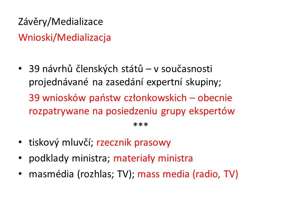 Závěry/Medializace Wnioski/Medializacja 39 návrhů členských států – v současnosti projednávané na zasedání expertní skupiny; 39 wniosków państw członkowskich – obecnie rozpatrywane na posiedzeniu grupy ekspertów *** tiskový mluvčí; rzecznik prasowy podklady ministra; materiały ministra masmédia (rozhlas; TV); mass media (radio, TV)