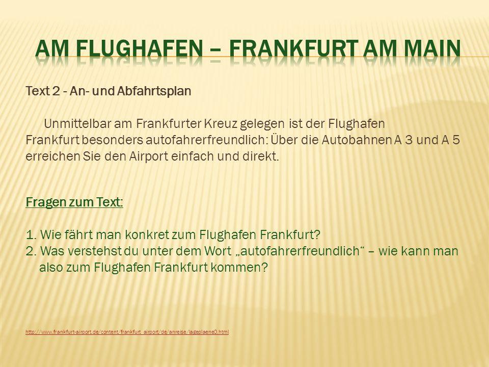 Text 2 - An- und Abfahrtsplan Unmittelbar am Frankfurter Kreuz gelegen ist der Flughafen Frankfurt besonders autofahrerfreundlich: Über die Autobahnen