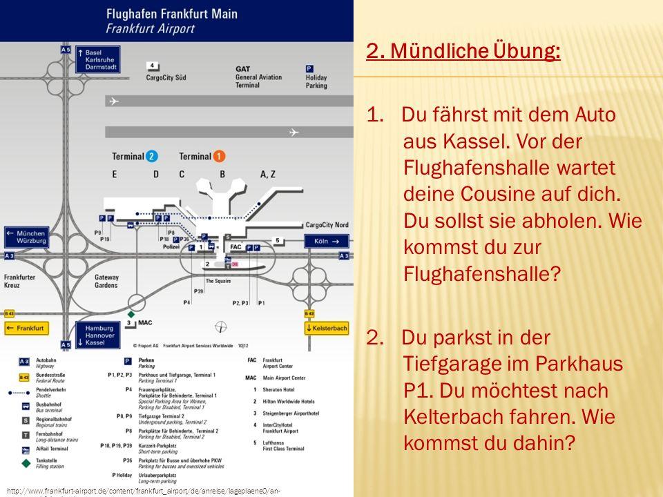 http://www.frankfurt-airport.de/content/frankfurt_airport/de/anreise/lageplaene0/an- _abfahrt.html 2. Mündliche Übung: 1. Du fährst mit dem Auto aus K