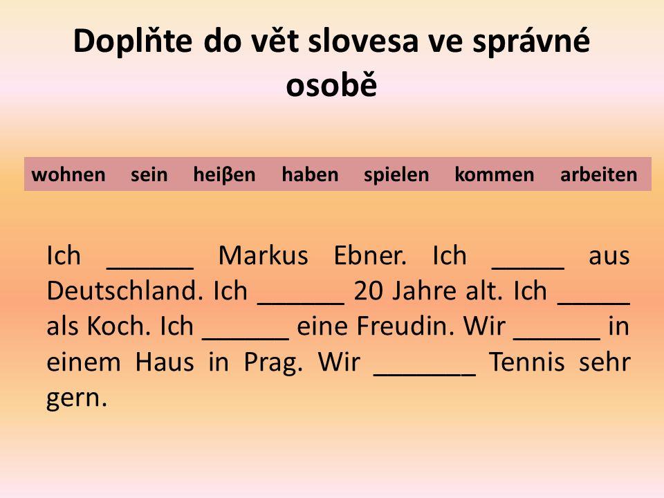Doplňte do vět slovesa ve správné osobě Ich ______ Markus Ebner.