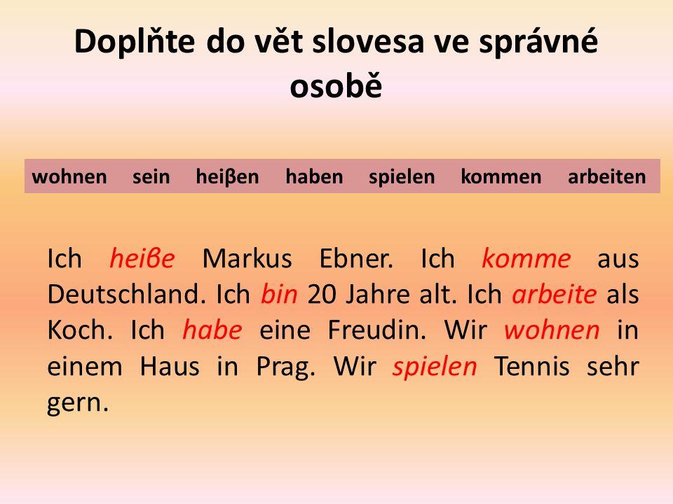 Doplňte do vět slovesa ve správné osobě Ich heiβe Markus Ebner.