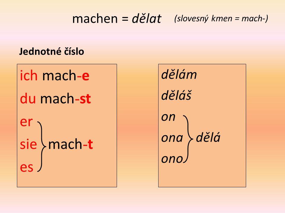 machen = dělat (slovesný kmen = mach-) Jednotné číslo ich mach - e du mach - st er sie mach - t es dělám děláš on ona dělá ono