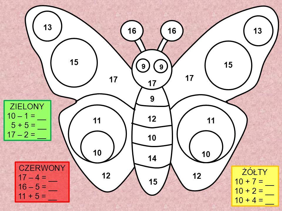16 9 9 11 10 12 13 15 17 15 14 10 12 9 ŻÓŁTY 10 + 7 = __ 10 + 2 = __ 10 + 4 = __ CZERWONY 17 – 4 = __ 16 – 5 = __ 11 + 5 = __ ZIELONY 10 – 1 = __ 5 +