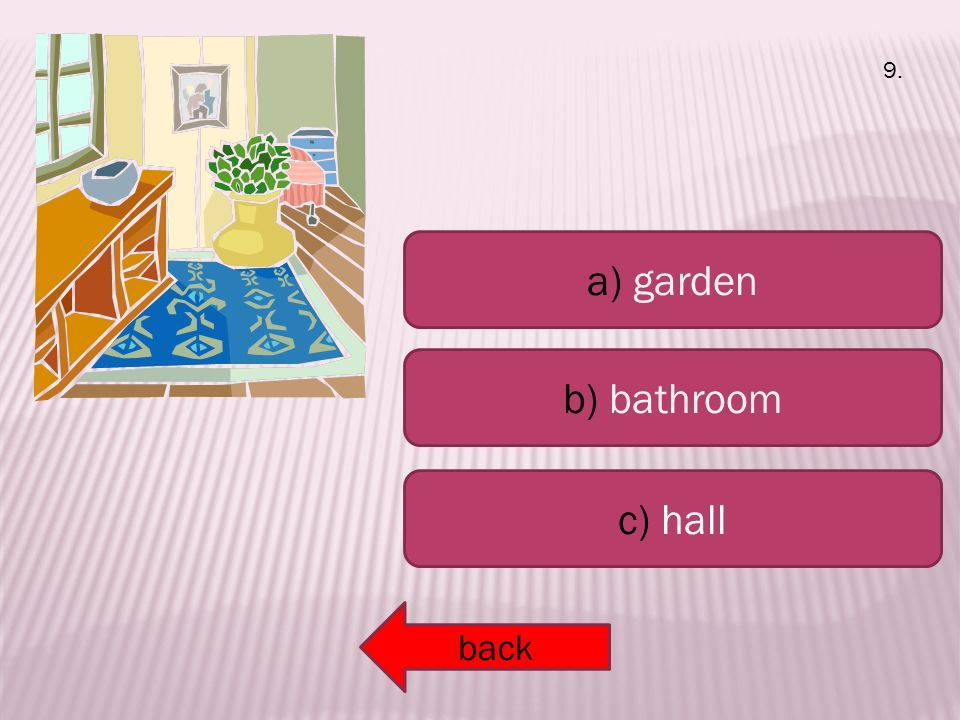 a) garden b) bathroom c) hall back 9.