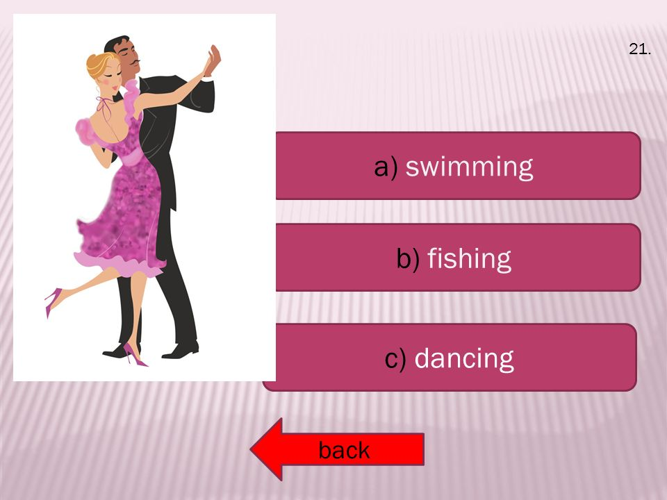 a) swimming b) fishing c) dancing back 21.