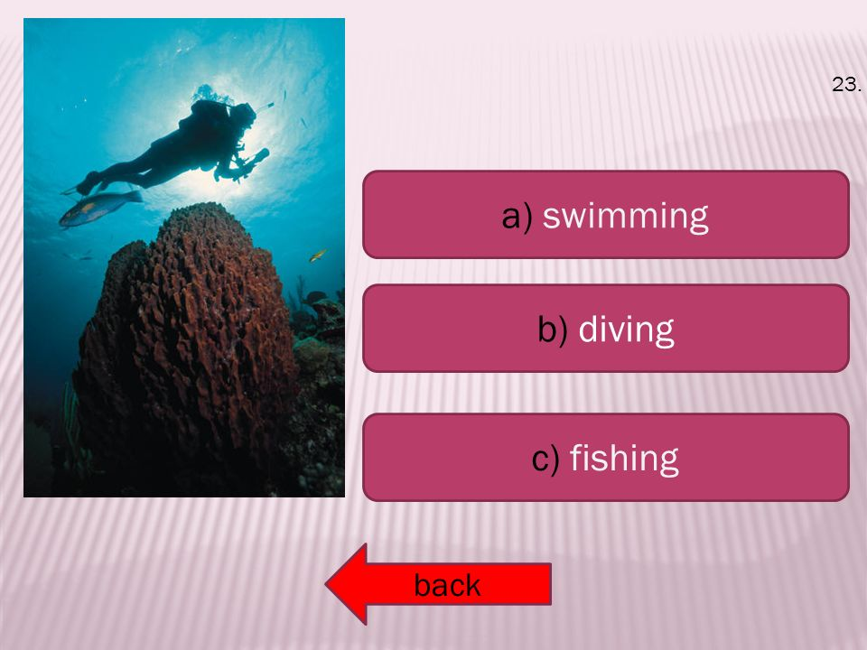 a) swimming b) diving c) fishing back 23.