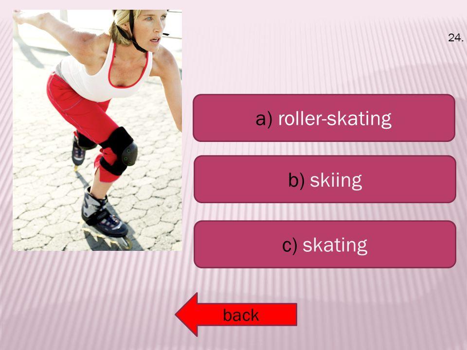 a) roller-skating b) skiing c) skating back 24.