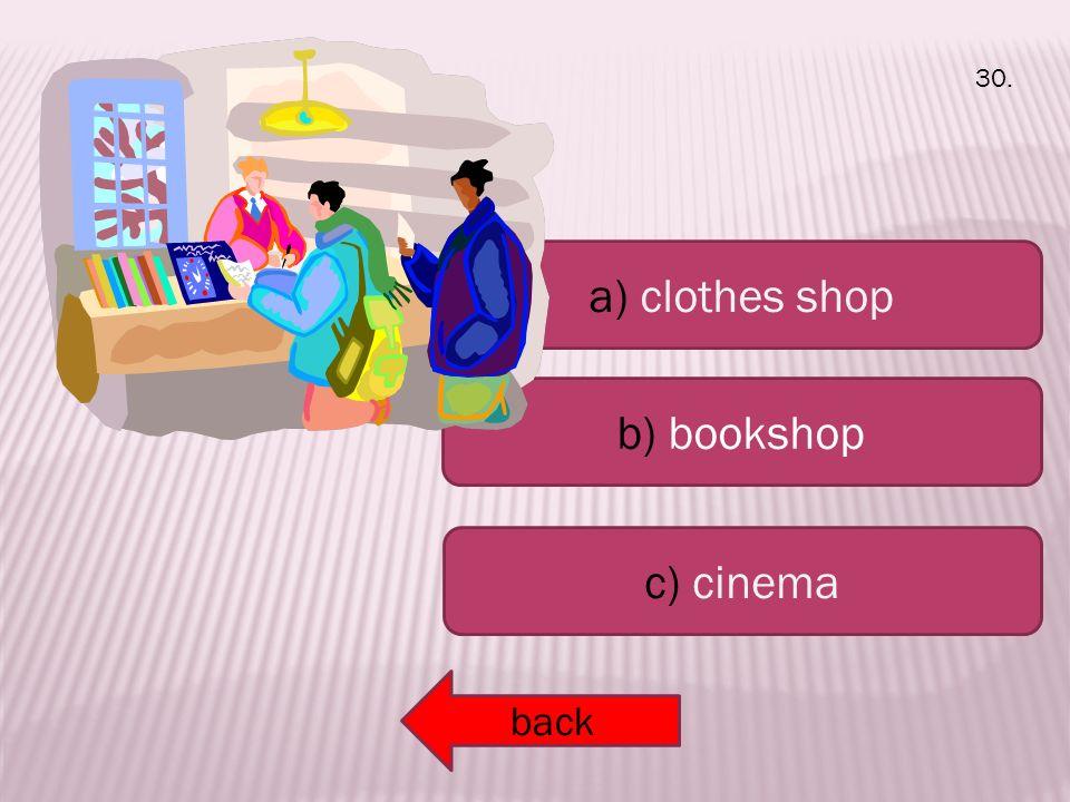 a) clothes shop b) bookshop c) cinema back 30.