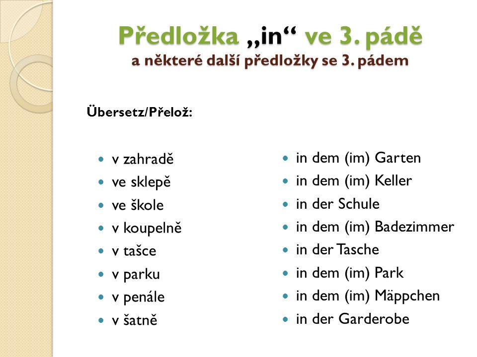 "v zahradě ve sklepě ve škole v koupelně v tašce v parku v penále v šatně in dem (im) Garten in dem (im) Keller in der Schule in dem (im) Badezimmer in der Tasche in dem (im) Park in dem (im) Mäppchen in der Garderobe Předložka ""in ve 3."