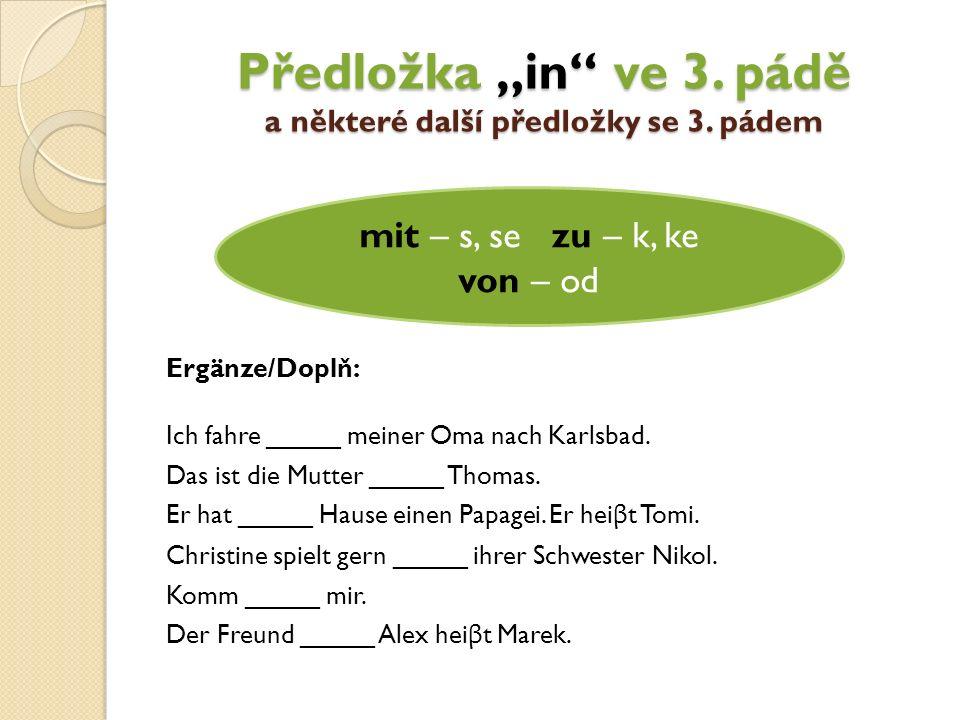"""Předložka """"in"""" ve 3. pádě a některé další předložky se 3. pádem mit – s, sezu – k, ke von – od Ich fahre _____ meiner Oma nach Karlsbad. Das ist die M"""