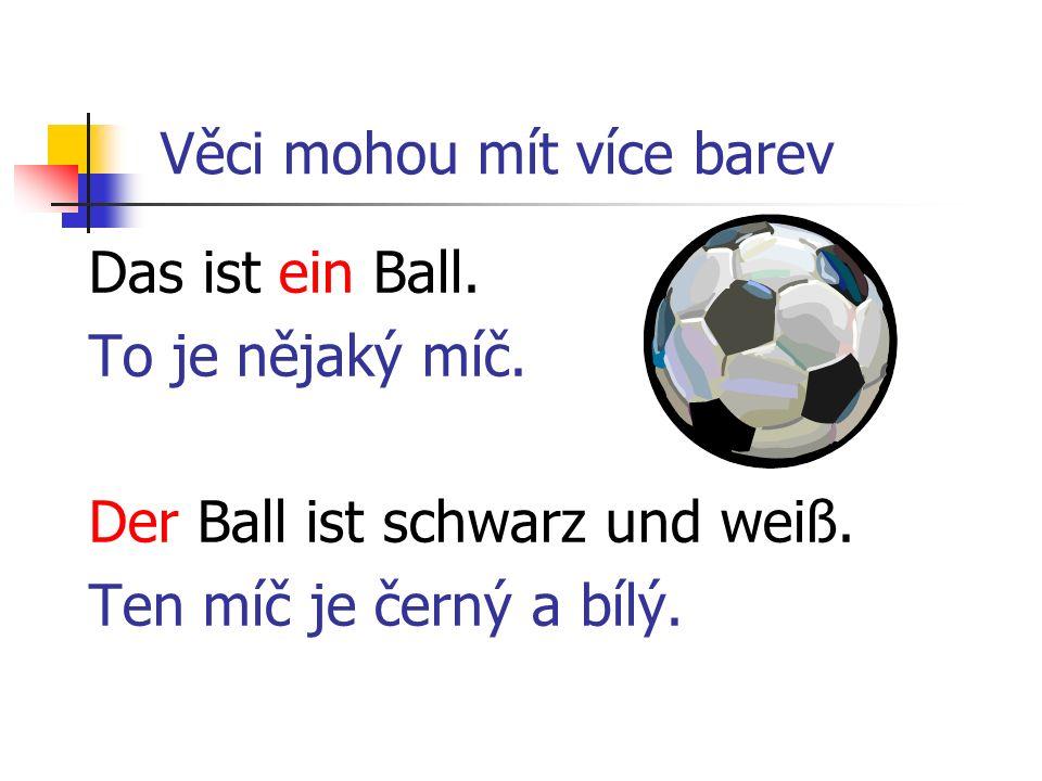 Věci mohou mít více barev Das ist ein Ball. To je nějaký míč. Der Ball ist schwarz und weiß. Ten míč je černý a bílý.
