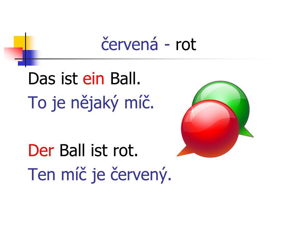 červená - rot Das ist ein Ball. To je nějaký míč. Der Ball ist rot. Ten míč je červený.