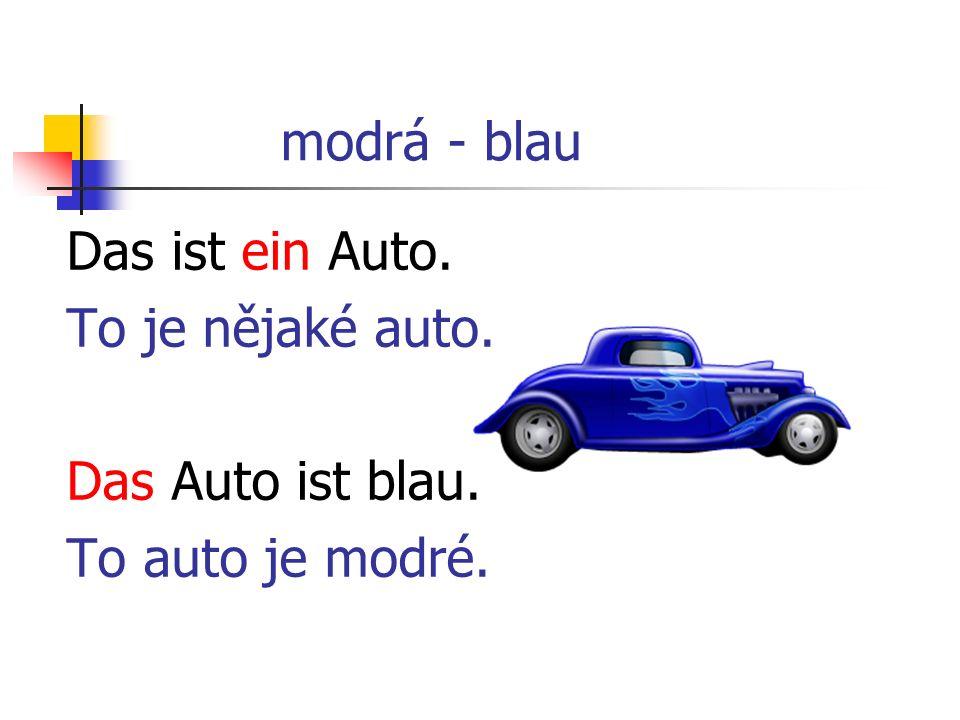 modrá - blau Das ist ein Auto. To je nějaké auto. Das Auto ist blau. To auto je modré.