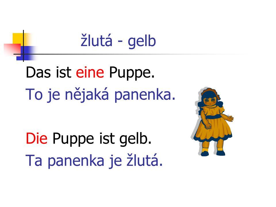 žlutá - gelb Das ist eine Puppe. To je nějaká panenka. Die Puppe ist gelb. Ta panenka je žlutá.