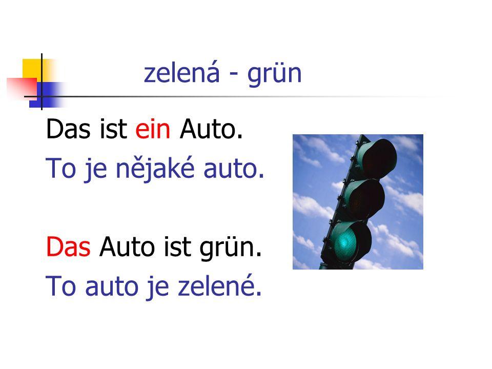 zelená - grün Das ist ein Auto. To je nějaké auto. Das Auto ist grün. To auto je zelené.