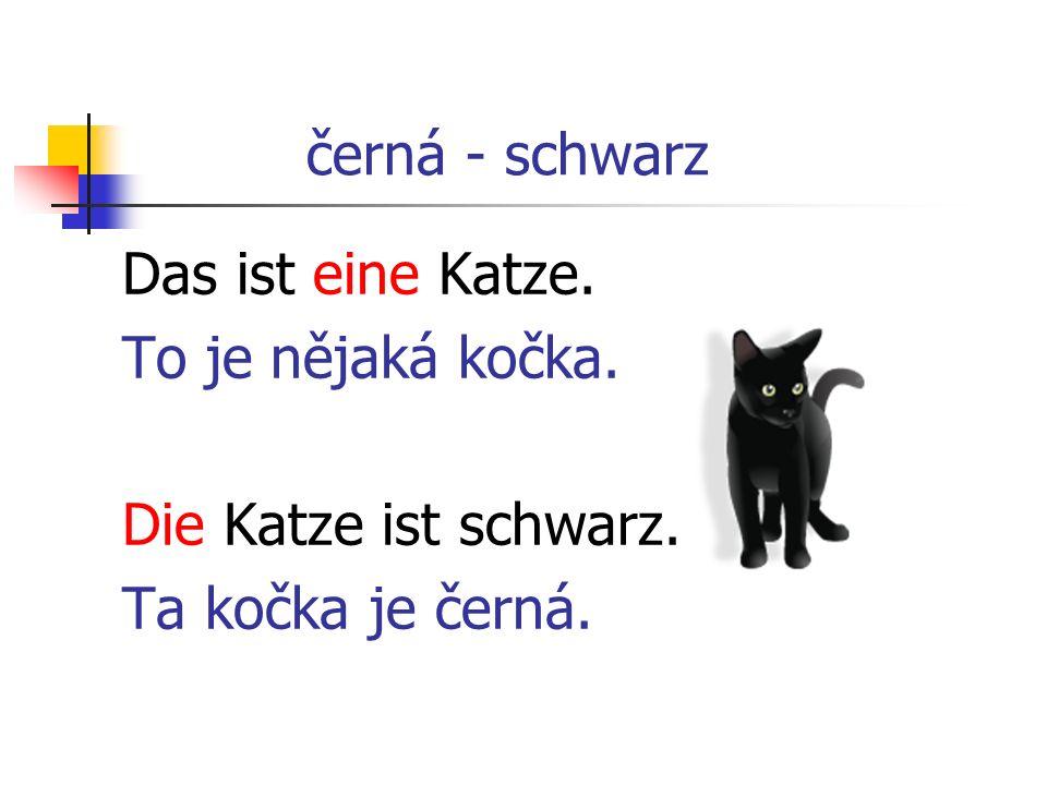 černá - schwarz Das ist eine Katze. To je nějaká kočka. Die Katze ist schwarz. Ta kočka je černá.