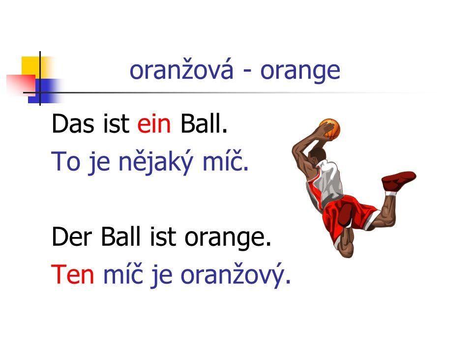 oranžová - orange Das ist ein Ball. To je nějaký míč. Der Ball ist orange. Ten míč je oranžový.
