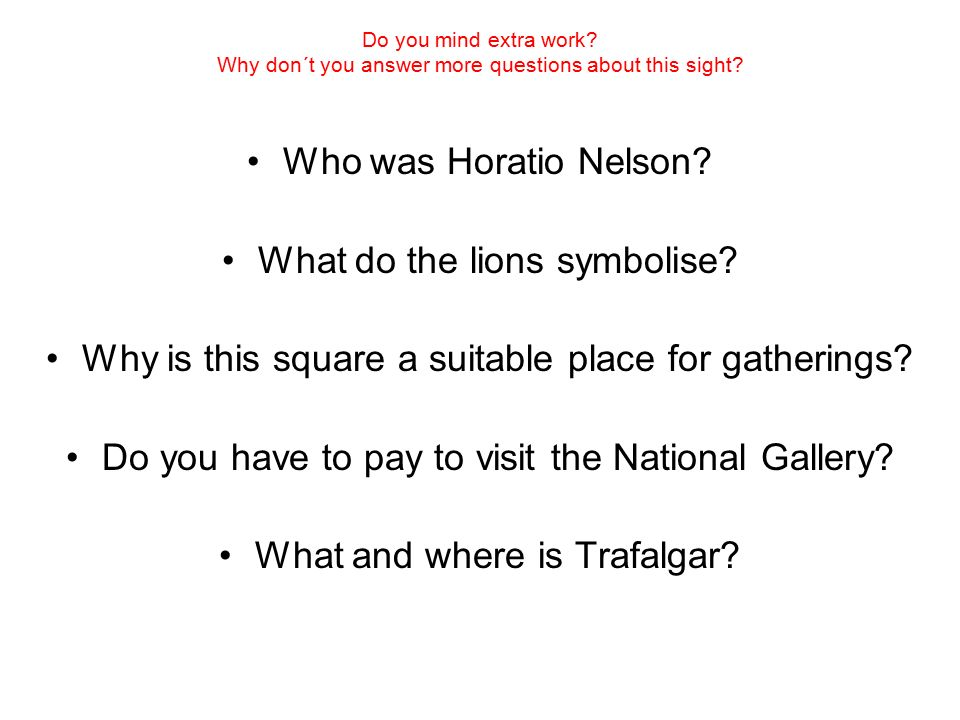 Do you mind extra work? Why don´t you answer more questions about this sight? Who was Horatio Nelson? What do the lions symbolise? Why is this square