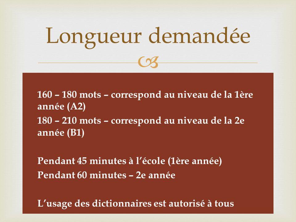   160 – 180 mots – correspond au niveau de la 1ère année (A2)  180 – 210 mots – correspond au niveau de la 2e année (B1)  Pendant 45 minutes à l'école (1ère année)  Pendant 60 minutes – 2e année  L'usage des dictionnaires est autorisé à tous Longueur demandée