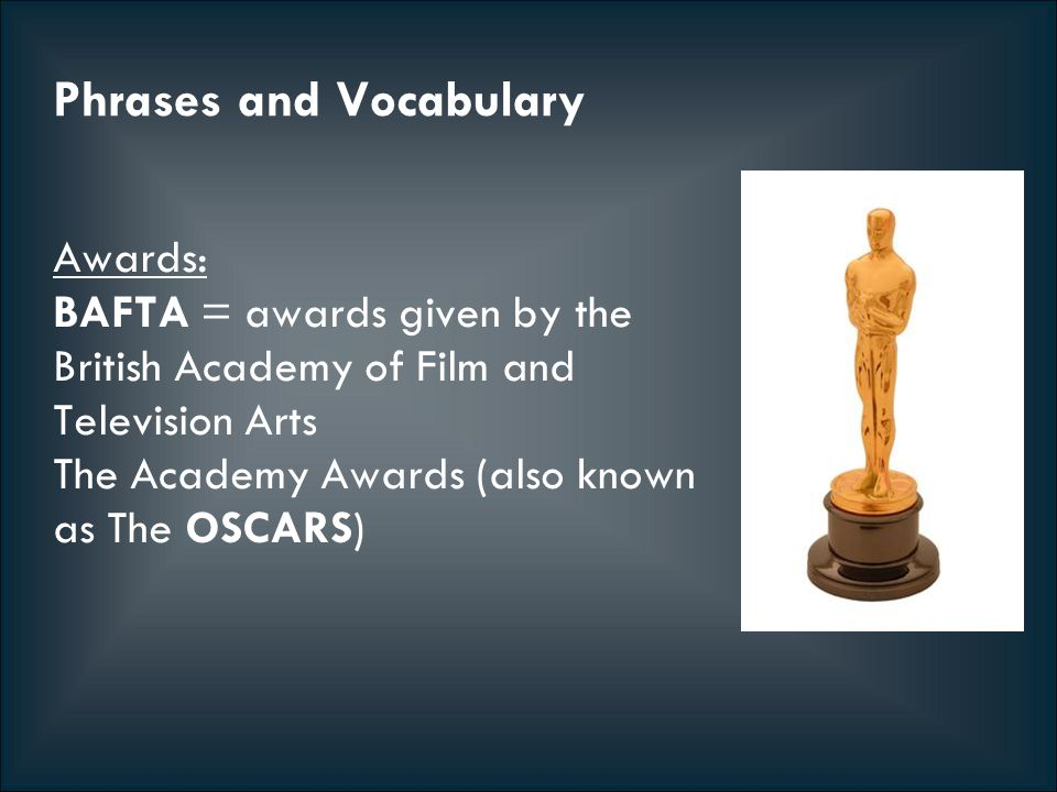 Phrases and Vocabulary Awards: BAFTA = awards given by the British Academy of Film and Television Arts The Academy Awards (also known as The OSCARS)
