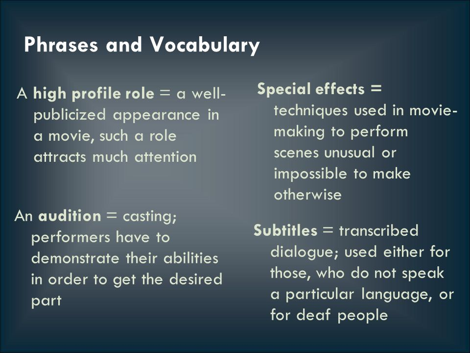 Phrases and Vocabulary A high profile role = a well- publicized appearance in a movie, such a role attracts much attention Special effects = techniques used in movie- making to perform scenes unusual or impossible to make otherwise Subtitles = transcribed dialogue; used either for those, who do not speak a particular language, or for deaf people An audition = casting; performers have to demonstrate their abilities in order to get the desired part