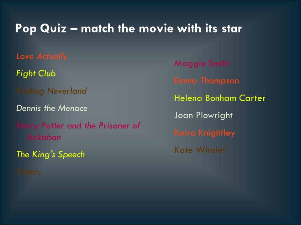 Pop Quiz – match the movie with its star Love Actually Fight Club Finding Neverland Dennis the Menace Harry Potter and the Prisoner of Azkaban The King s Speech Titanic Maggie Smith Emma Thompson Helena Bonham Carter Joan Plowright Keira Knightley Kate Winslet