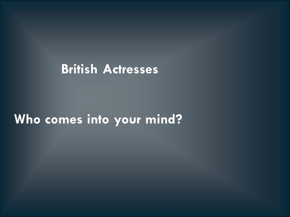 British Actresses Who comes into your mind