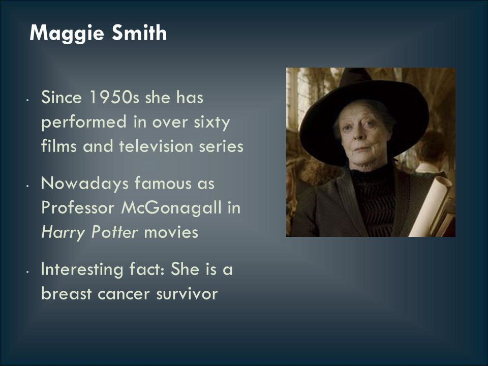 Maggie Smith Since 1950s she has performed in over sixty films and television series Nowadays famous as Professor McGonagall in Harry Potter movies Interesting fact: She is a breast cancer survivor