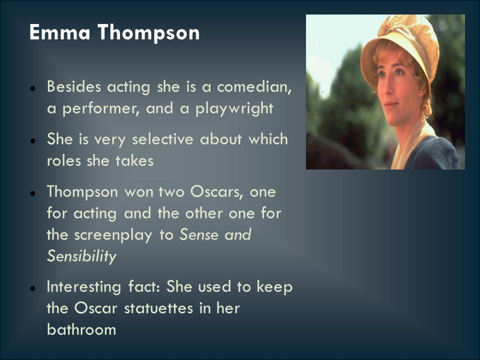 Emma Thompson Besides acting she is a comedian, a performer, and a playwright She is very selective about which roles she takes Thompson won two Oscar