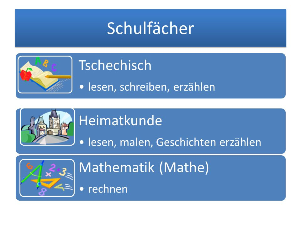 Schulfächer Tschechisch lesen, schreiben, erzählen Heimatkunde lesen, malen, Geschichten erzählen Mathematik (Mathe) rechnen