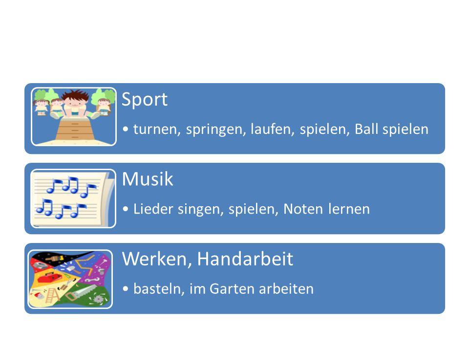 Sport turnen, springen, laufen, spielen, Ball spielen Musik Lieder singen, spielen, Noten lernen Werken, Handarbeit basteln, im Garten arbeiten