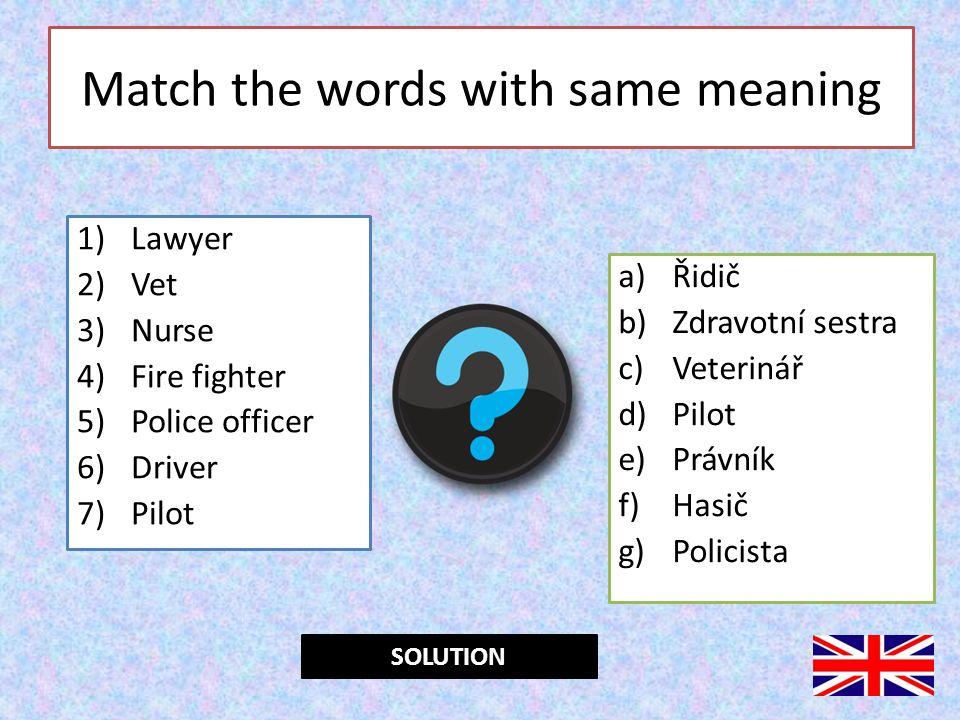 Match the words with same meaning 1)Lawyer 2)Vet 3)Nurse 4)Fire fighter 5)Police officer 6)Driver 7)Pilot a)Řidič b)Zdravotní sestra c)Veterinář d)Pilot e)Právník f)Hasič g)Policista 1e; 2c; 3b; 4f; 5g; 6a; 7dSOLUTION