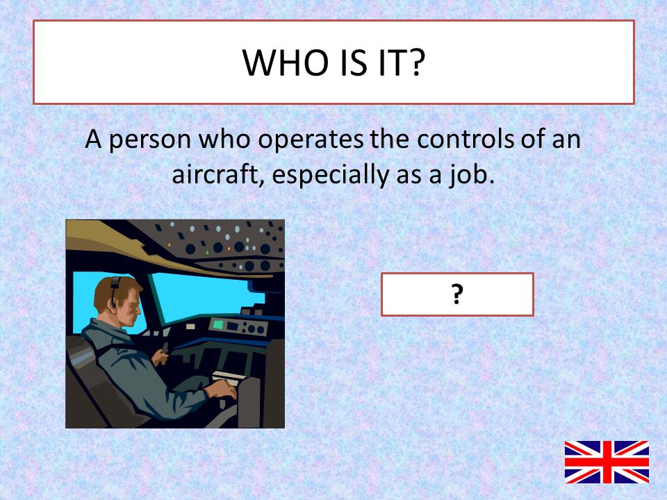 WHO IS IT A person who operates the controls of an aircraft, especially as a job. PILOT
